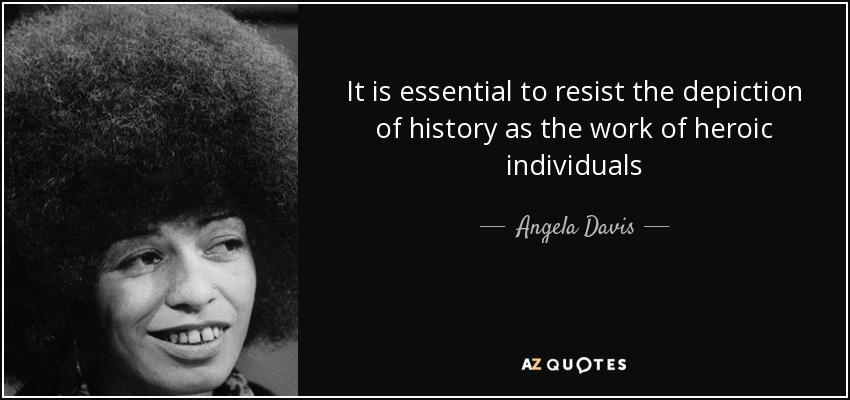 It is essential to resist the depiction of history as the work of heroic individuals - Angela Davis