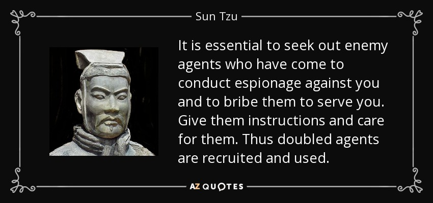 It is essential to seek out enemy agents who have come to conduct espionage against you and to bribe them to serve you. Give them instructions and care for them. Thus double agents are recruited and used. - Sun Tzu