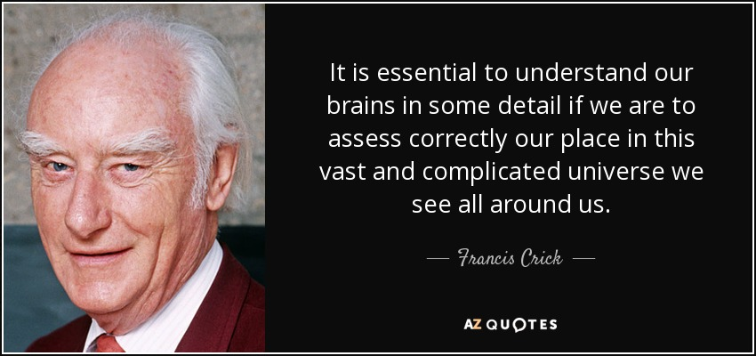 It is essential to understand our brains in some detail if we are to assess correctly our place in this vast and complicated universe we see all around us. - Francis Crick