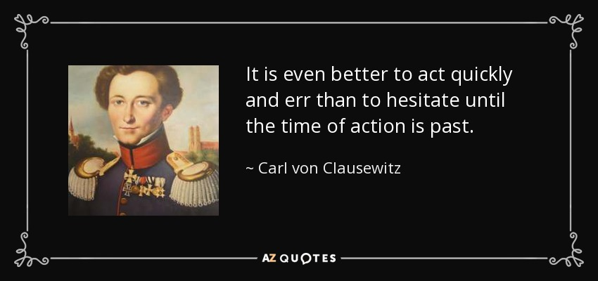 It is even better to act quickly and err than to hesitate until the time of action is past. - Carl von Clausewitz