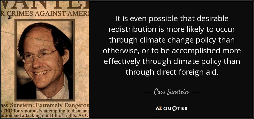 It is even possible that desirable redistribution is more likely to occur through climate change policy than otherwise, or to be accomplished more effectively through climate policy than through direct foreign aid. - Cass Sunstein
