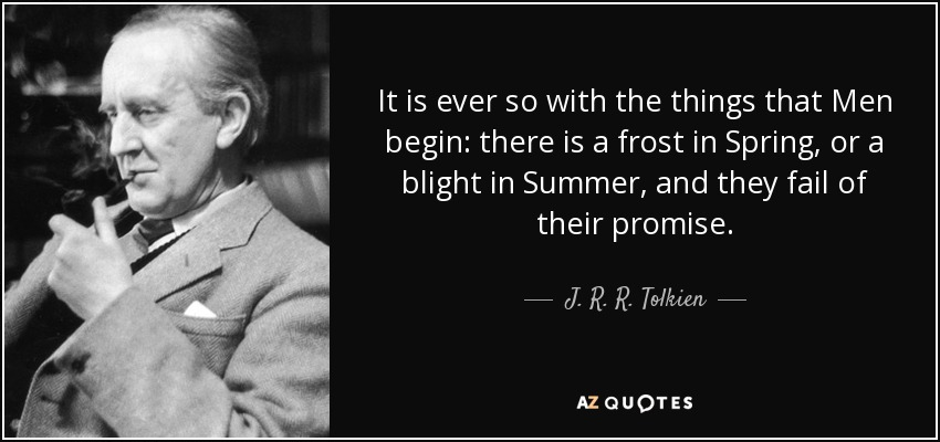 It is ever so with the things that Men begin: there is a frost in Spring, or a blight in Summer, and they fail of their promise. - J. R. R. Tolkien