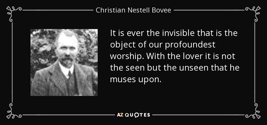 It is ever the invisible that is the object of our profoundest worship. With the lover it is not the seen but the unseen that he muses upon. - Christian Nestell Bovee