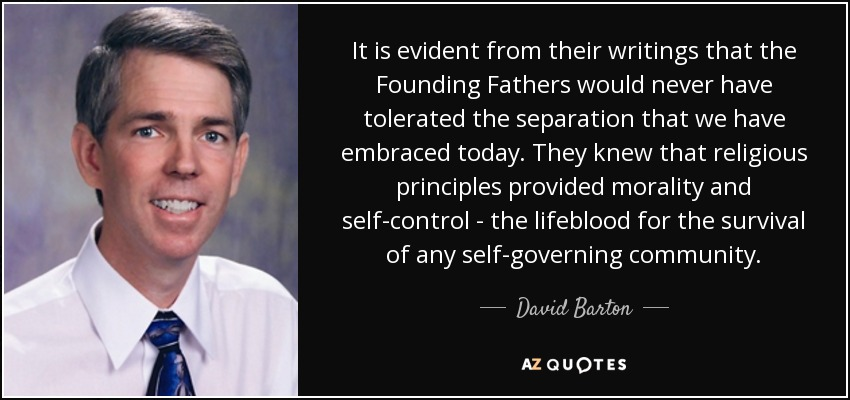 It is evident from their writings that the Founding Fathers would never have tolerated the separation that we have embraced today. They knew that religious principles provided morality and self-control - the lifeblood for the survival of any self-governing community. - David Barton