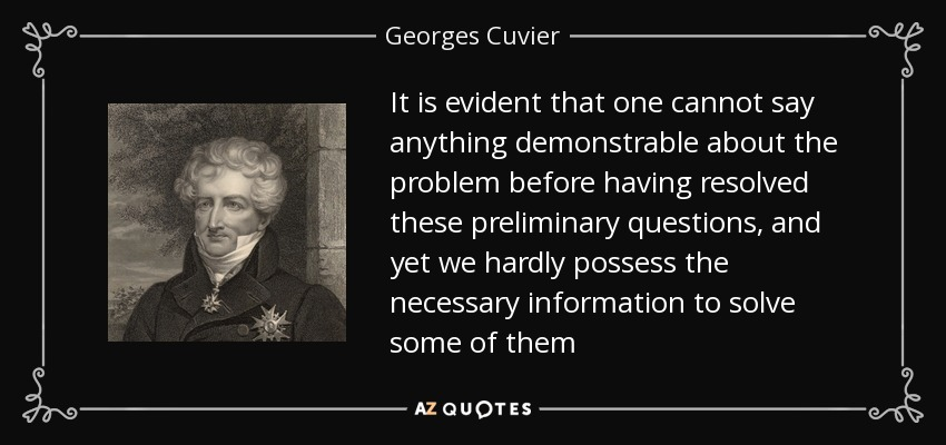 It is evident that one cannot say anything demonstrable about the problem before having resolved these preliminary questions, and yet we hardly possess the necessary information to solve some of them - Georges Cuvier