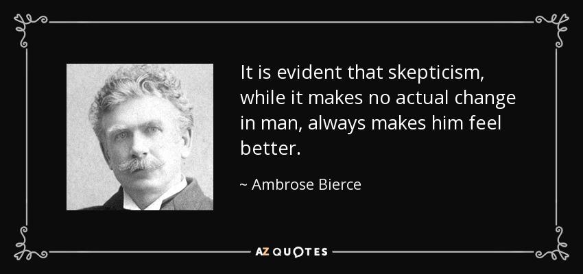 It is evident that skepticism, while it makes no actual change in man, always makes him feel better. - Ambrose Bierce