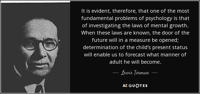 It is evident, therefore, that one of the most fundamental problems of psychology is that of investigating the laws of mental growth. When these laws are known, the door of the future will in a measure be opened; determination of the child's present status will enable us to forecast what manner of adult he will become. - Lewis Terman