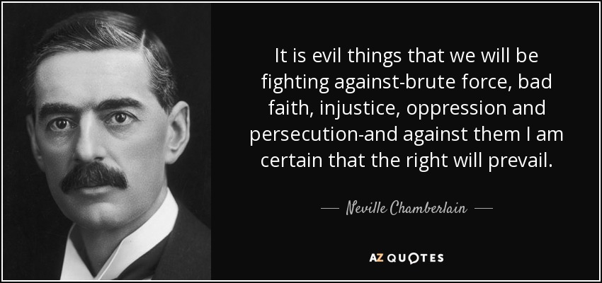 It is evil things that we will be fighting against-brute force, bad faith, injustice, oppression and persecution-and against them I am certain that the right will prevail. - Neville Chamberlain