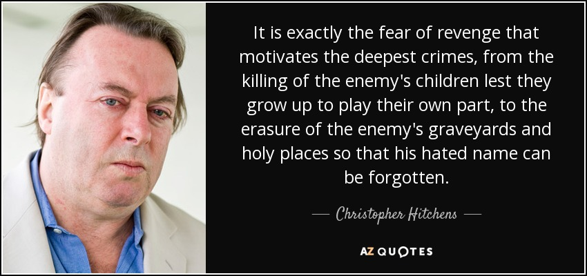 It is exactly the fear of revenge that motivates the deepest crimes, from the killing of the enemy's children lest they grow up to play their own part, to the erasure of the enemy's graveyards and holy places so that his hated name can be forgotten. - Christopher Hitchens