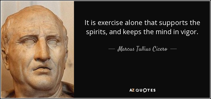 It is exercise alone that supports the spirits, and keeps the mind in vigor. - Marcus Tullius Cicero