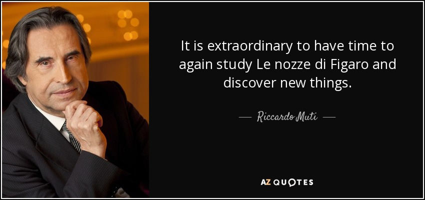 It is extraordinary to have time to again study Le nozze di Figaro and discover new things. - Riccardo Muti