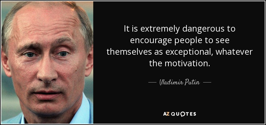It is extremely dangerous to encourage people to see themselves as exceptional, whatever the motivation. - Vladimir Putin