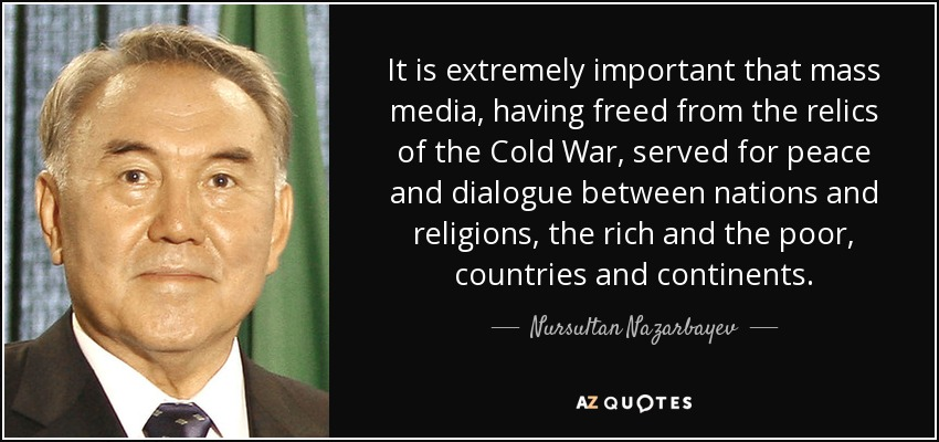 It is extremely important that mass media, having freed from the relics of the Cold War, served for peace and dialogue between nations and religions, the rich and the poor, countries and continents. - Nursultan Nazarbayev
