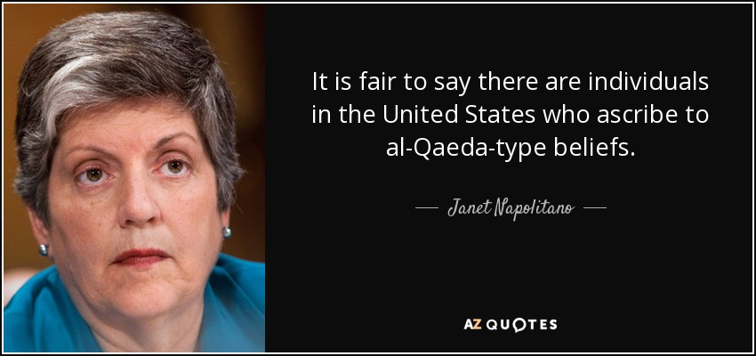 It is fair to say there are individuals in the United States who ascribe to al-Qaeda-type beliefs. - Janet Napolitano