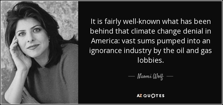 It is fairly well-known what has been behind that climate change denial in America: vast sums pumped into an ignorance industry by the oil and gas lobbies. - Naomi Wolf