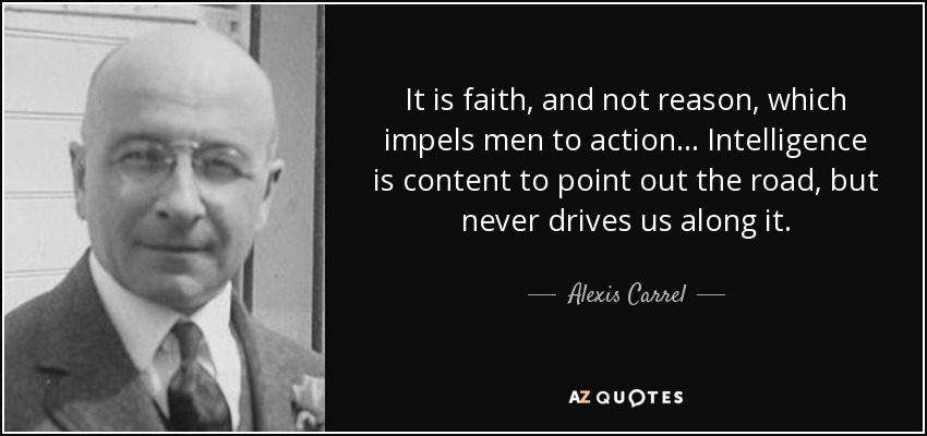 It is faith, and not reason, which impels men to action... Intelligence is content to point out the road, but never drives us along it. - Alexis Carrel