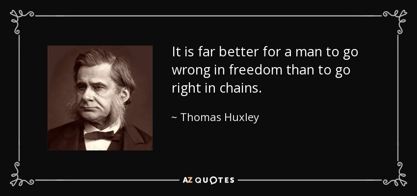 It is far better for a man to go wrong in freedom than to go right in chains. - Thomas Huxley