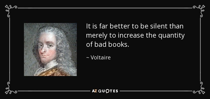 It is far better to be silent than merely to increase the quantity of bad books. - Voltaire