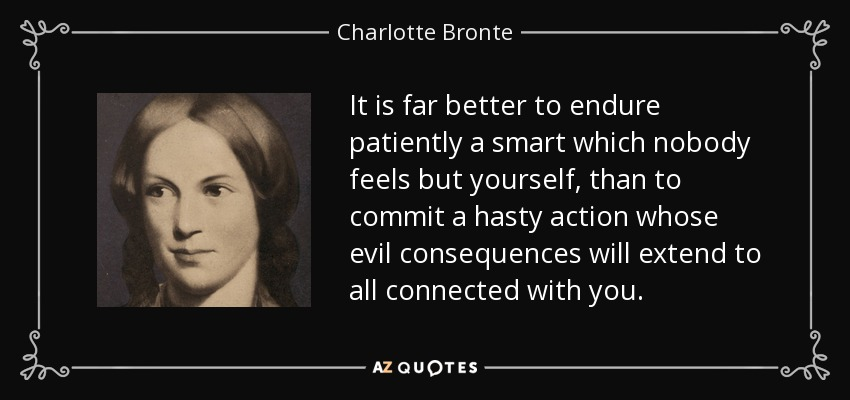 It is far better to endure patiently a smart which nobody feels but yourself, than to commit a hasty action whose evil consequences will extend to all connected with you. - Charlotte Bronte
