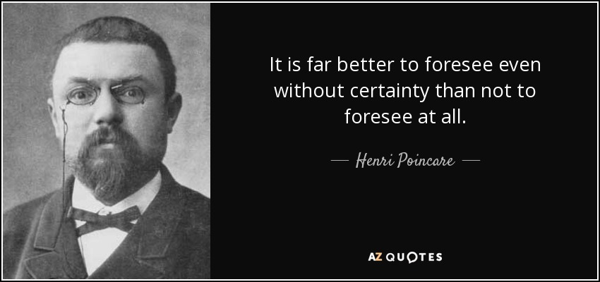 It is far better to foresee even without certainty than not to foresee at all. - Henri Poincare