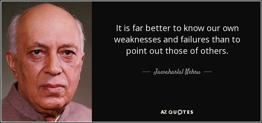 It is far better to know our own weaknesses and failures than to point out those of others. - Jawaharlal Nehru
