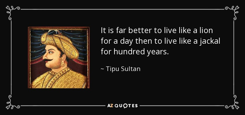 It is far better to live like a lion for a day then to live like a jackal for hundred years. - Tipu Sultan