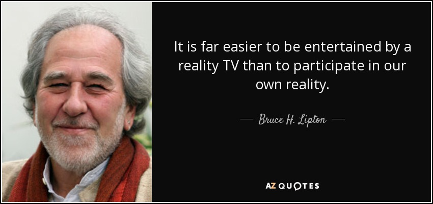 It is far easier to be entertained by a reality TV than to participate in our own reality. - Bruce H. Lipton