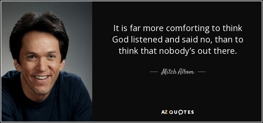 It is far more comforting to think God listened and said no, than to think that nobody's out there. - Mitch Albom