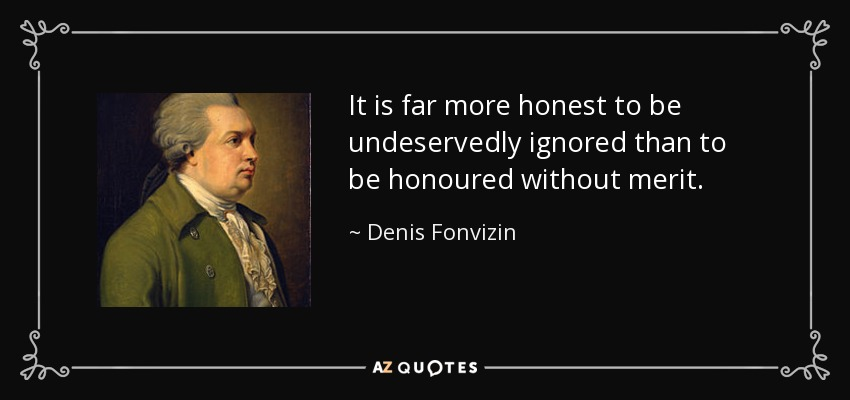 It is far more honest to be undeservedly ignored than to be honoured without merit. - Denis Fonvizin