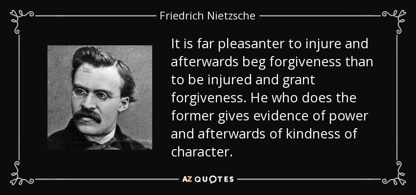 It is far pleasanter to injure and afterwards beg forgiveness than to be injured and grant forgiveness. He who does the former gives evidence of power and afterwards of kindness of character. - Friedrich Nietzsche