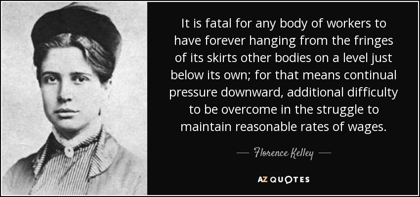 It is fatal for any body of workers to have forever hanging from the fringes of its skirts other bodies on a level just below its own; for that means continual pressure downward, additional difficulty to be overcome in the struggle to maintain reasonable rates of wages. - Florence Kelley
