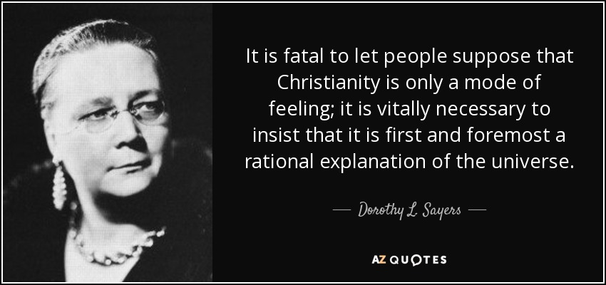 It is fatal to let people suppose that Christianity is only a mode of feeling; it is vitally necessary to insist that it is first and foremost a rational explanation of the universe. - Dorothy L. Sayers