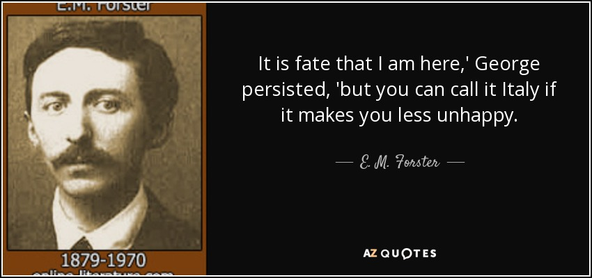It is fate that I am here,' George persisted, 'but you can call it Italy if it makes you less unhappy. - E. M. Forster