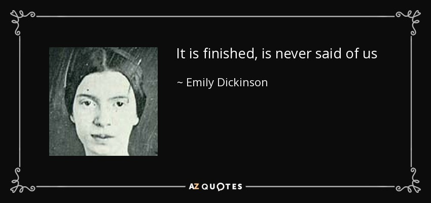 It is finished, is never said of us - Emily Dickinson