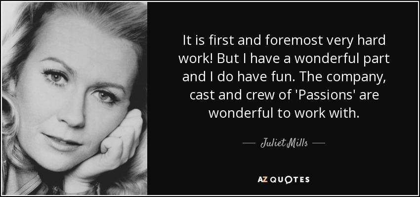 It is first and foremost very hard work! But I have a wonderful part and I do have fun. The company, cast and crew of 'Passions' are wonderful to work with. - Juliet Mills