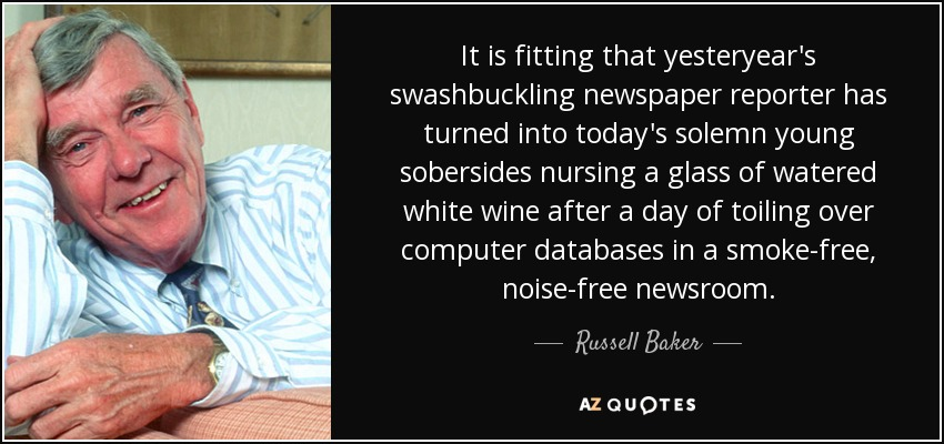 It is fitting that yesteryear's swashbuckling newspaper reporter has turned into today's solemn young sobersides nursing a glass of watered white wine after a day of toiling over computer databases in a smoke-free, noise-free newsroom. - Russell Baker