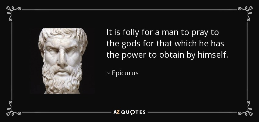 It is folly for a man to pray to the gods for that which he has the power to obtain by himself. - Epicurus