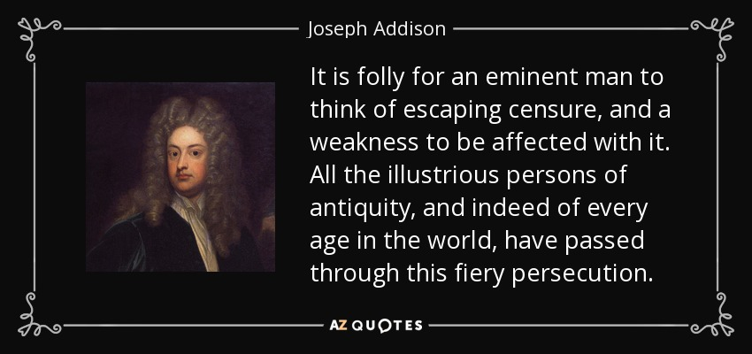 It is folly for an eminent man to think of escaping censure, and a weakness to be affected with it. All the illustrious persons of antiquity, and indeed of every age in the world, have passed through this fiery persecution. - Joseph Addison