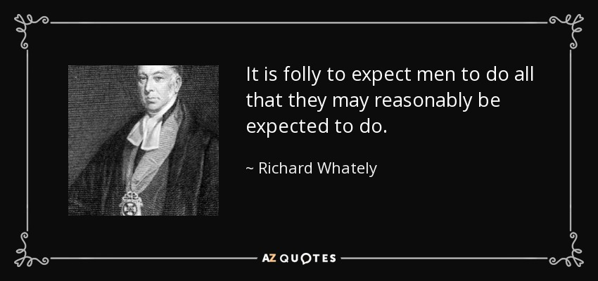It is folly to expect men to do all that they may reasonably be expected to do. - Richard Whately