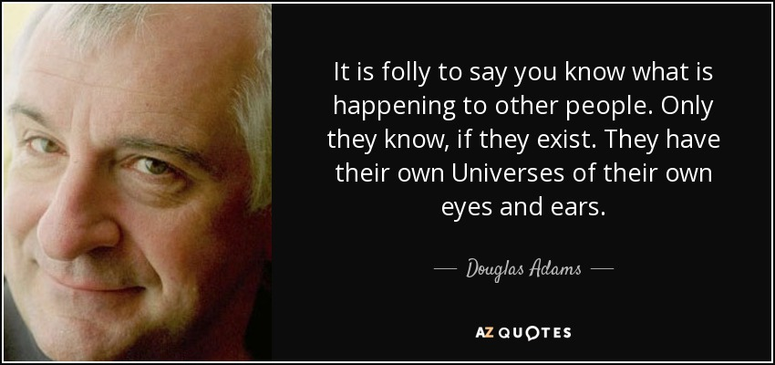 It is folly to say you know what is happening to other people. Only they know, if they exist. They have their own Universes of their own eyes and ears. - Douglas Adams