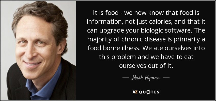 It is food - we now know that food is information, not just calories, and that it can upgrade your biologic software. The majority of chronic disease is primarily a food borne illness. We ate ourselves into this problem and we have to eat ourselves out of it. - Mark Hyman, M.D.