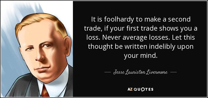 It is foolhardy to make a second trade, if your first trade shows you a loss. Never average losses. Let this thought be written indelibly upon your mind. - Jesse Lauriston Livermore