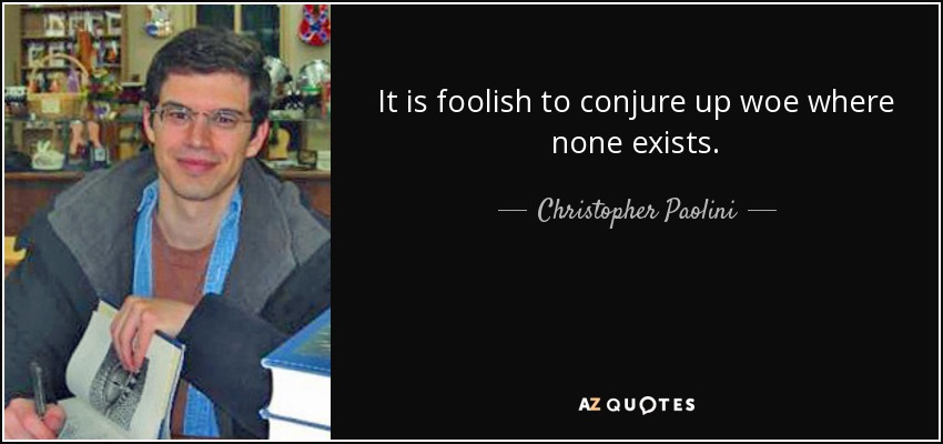 It is foolish to conjure up woe where none exists. - Christopher Paolini