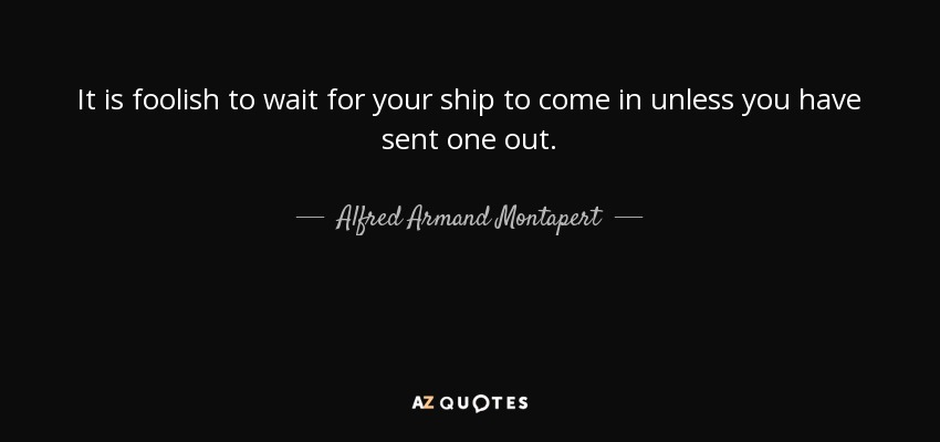 It is foolish to wait for your ship to come in unless you have sent one out. - Alfred Armand Montapert