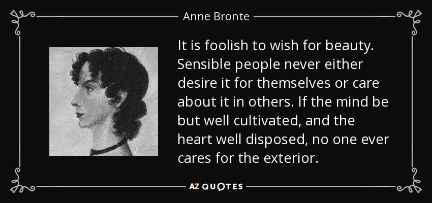 It is foolish to wish for beauty. Sensible people never either desire it for themselves or care about it in others. If the mind be but well cultivated, and the heart well disposed, no one ever cares for the exterior. - Anne Bronte