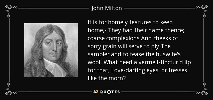 It is for homely features to keep home,- They had their name thence; coarse complexions And cheeks of sorry grain will serve to ply The sampler and to tease the huswife's wool. What need a vermeil-tinctur'd lip for that, Love-darting eyes, or tresses like the morn? - John Milton