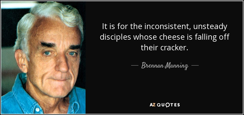It is for the inconsistent, unsteady disciples whose cheese is falling off their cracker. - Brennan Manning