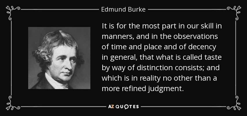 It is for the most part in our skill in manners, and in the observations of time and place and of decency in general, that what is called taste by way of distinction consists; and which is in reality no other than a more refined judgment. - Edmund Burke
