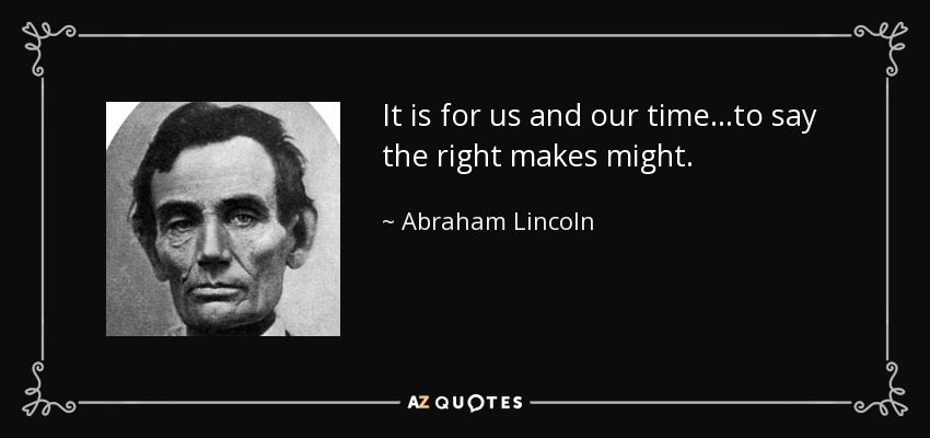 It is for us and our time...to say the right makes might. - Abraham Lincoln