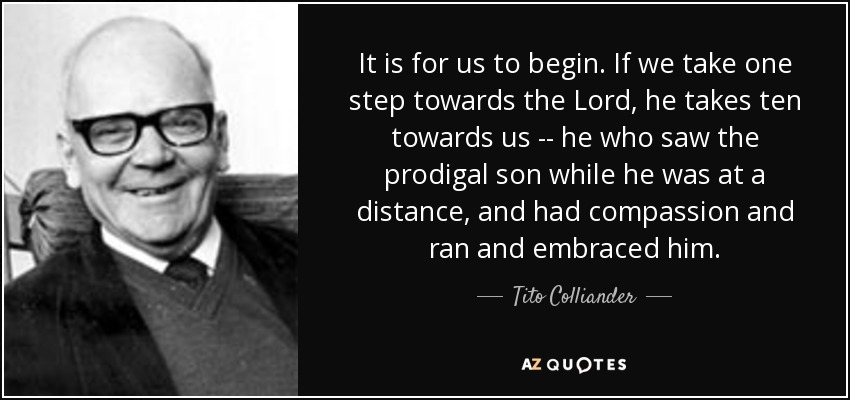 It is for us to begin. If we take one step towards the Lord, he takes ten towards us -- he who saw the prodigal son while he was at a distance, and had compassion and ran and embraced him. - Tito Colliander